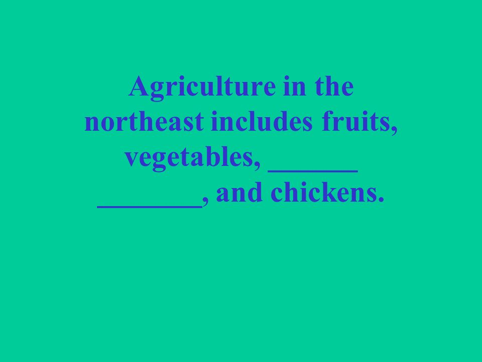 Agriculture in the northeast includes fruits, vegetables, ______ _______, and chickens.