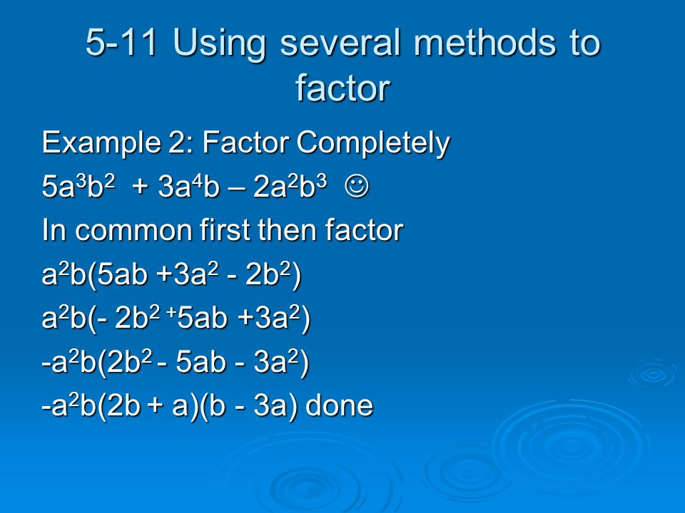 5-11 Using several methods to factor Example 2: Factor Completely 5a 3 b 2 + 3a 4 b – 2a 2 b 3 5a 3 b 2 + 3a 4 b – 2a 2 b 3 In common first then factor a 2 b(5ab +3a 2 - 2b 2 ) a 2 b(- 2b 2 + 5ab +3a 2 ) -a 2 b(2b 2 - 5ab - 3a 2 ) -a 2 b(2b + a)(b - 3a) done