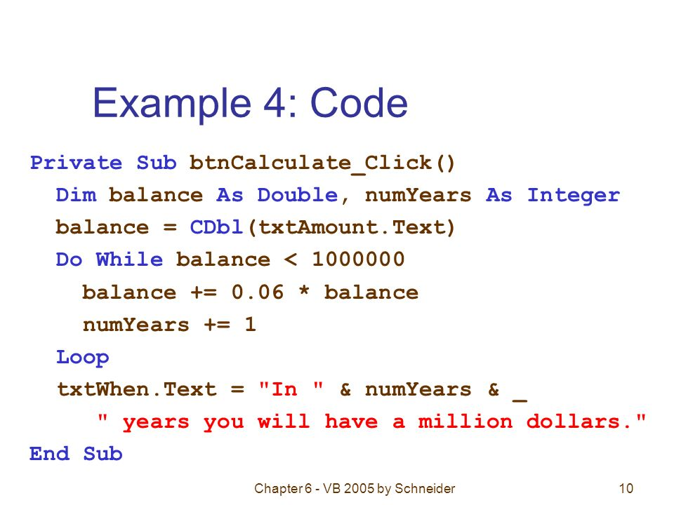 Chapter 6 - VB 2005 by Schneider10 Example 4: Code Private Sub btnCalculate_Click() Dim balance As Double, numYears As Integer balance = CDbl(txtAmount.Text) Do While balance < 1000000 balance += 0.06 * balance numYears += 1 Loop txtWhen.Text = In & numYears & _ years you will have a million dollars. End Sub