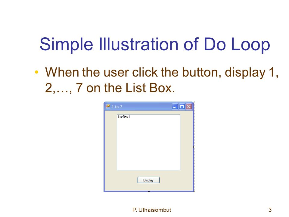 Simple Illustration of Do Loop When the user click the button, display 1, 2,…, 7 on the List Box.