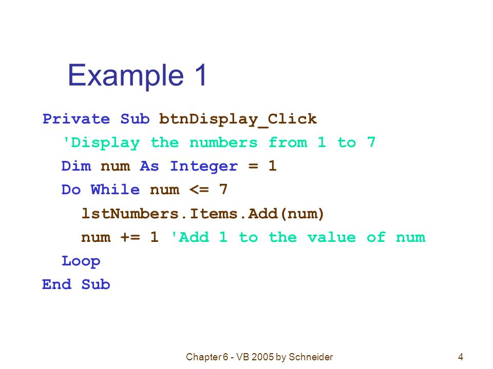 Chapter 6 - VB 2005 by Schneider4 Example 1 Private Sub btnDisplay_Click Display the numbers from 1 to 7 Dim num As Integer = 1 Do While num <= 7 lstNumbers.Items.Add(num) num += 1 Add 1 to the value of num Loop End Sub