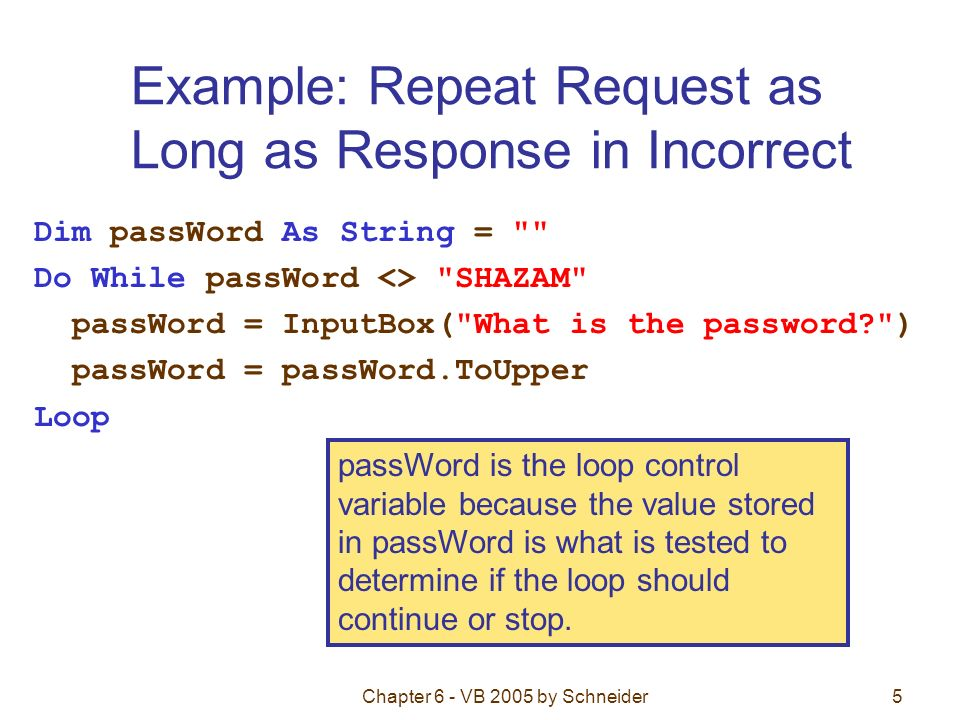 Chapter 6 - VB 2005 by Schneider5 Example: Repeat Request as Long as Response in Incorrect Dim passWord As String = Do While passWord <> SHAZAM passWord = InputBox( What is the password ) passWord = passWord.ToUpper Loop passWord is the loop control variable because the value stored in passWord is what is tested to determine if the loop should continue or stop.