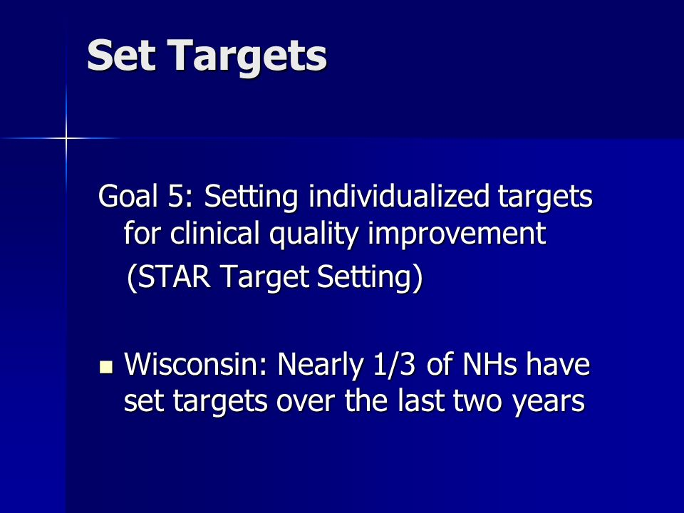 Set Targets Goal 5: Setting individualized targets for clinical quality improvement (STAR Target Setting) (STAR Target Setting) Wisconsin: Nearly 1/3 of NHs have set targets over the last two years Wisconsin: Nearly 1/3 of NHs have set targets over the last two years