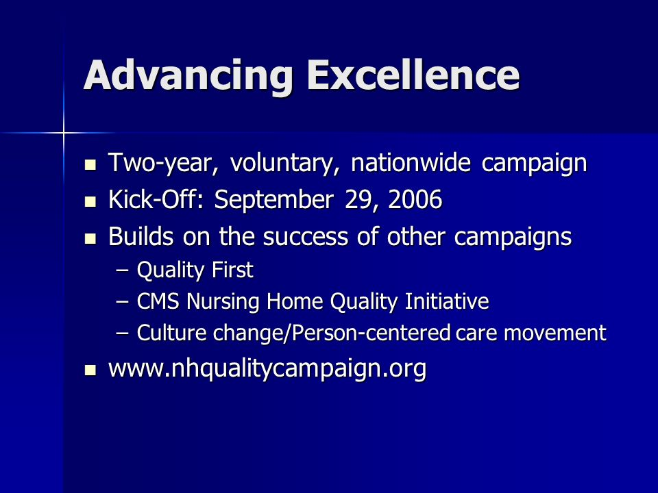 Advancing Excellence Two-year, voluntary, nationwide campaign Two-year, voluntary, nationwide campaign Kick-Off: September 29, 2006 Kick-Off: September 29, 2006 Builds on the success of other campaigns Builds on the success of other campaigns –Quality First –CMS Nursing Home Quality Initiative –Culture change/Person-centered care movement www.nhqualitycampaign.org www.nhqualitycampaign.org