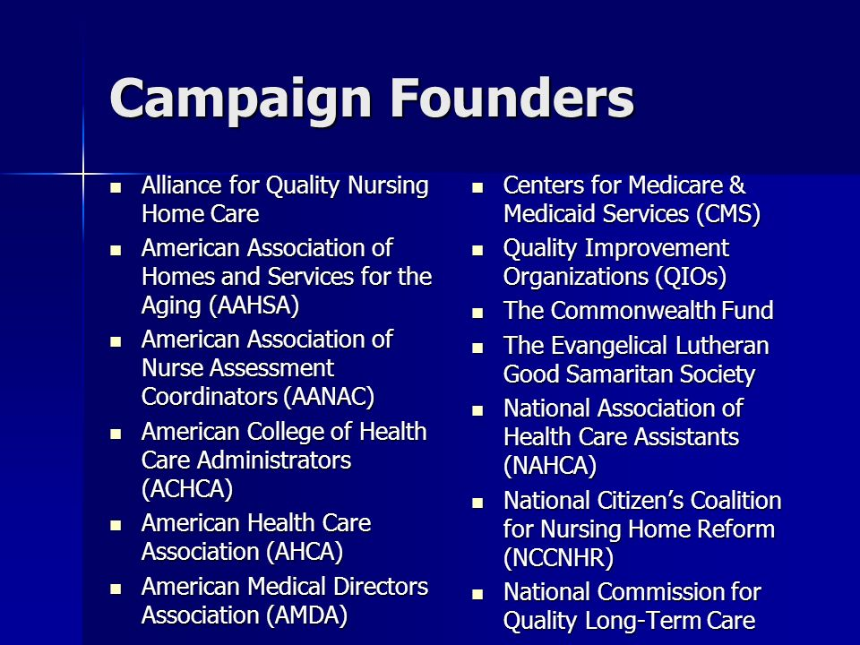 Campaign Founders Alliance for Quality Nursing Home Care Alliance for Quality Nursing Home Care American Association of Homes and Services for the Aging (AAHSA) American Association of Homes and Services for the Aging (AAHSA) American Association of Nurse Assessment Coordinators (AANAC) American Association of Nurse Assessment Coordinators (AANAC) American College of Health Care Administrators (ACHCA) American College of Health Care Administrators (ACHCA) American Health Care Association (AHCA) American Health Care Association (AHCA) American Medical Directors Association (AMDA) American Medical Directors Association (AMDA) Centers for Medicare & Medicaid Services (CMS) Centers for Medicare & Medicaid Services (CMS) Quality Improvement Organizations (QIOs) Quality Improvement Organizations (QIOs) The Commonwealth Fund The Commonwealth Fund The Evangelical Lutheran Good Samaritan Society The Evangelical Lutheran Good Samaritan Society National Association of Health Care Assistants (NAHCA) National Association of Health Care Assistants (NAHCA) National Citizens Coalition for Nursing Home Reform (NCCNHR) National Citizens Coalition for Nursing Home Reform (NCCNHR) National Commission for Quality Long-Term Care National Commission for Quality Long-Term Care