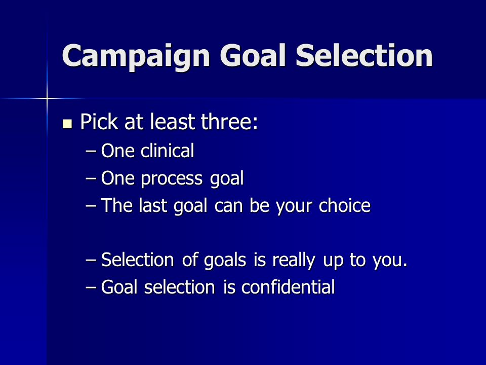 Campaign Goal Selection Pick at least three: Pick at least three: –One clinical –One process goal –The last goal can be your choice –Selection of goals is really up to you.