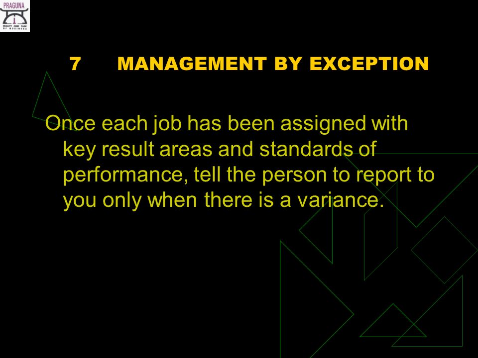7MANAGEMENT BY EXCEPTION Once each job has been assigned with key result areas and standards of performance, tell the person to report to you only when there is a variance.