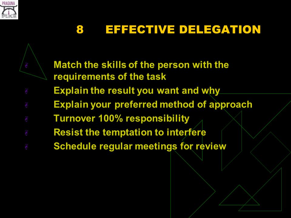 8EFFECTIVE DELEGATION Match the skills of the person with the requirements of the task Explain the result you want and why Explain your preferred method of approach Turnover 100% responsibility Resist the temptation to interfere Schedule regular meetings for review