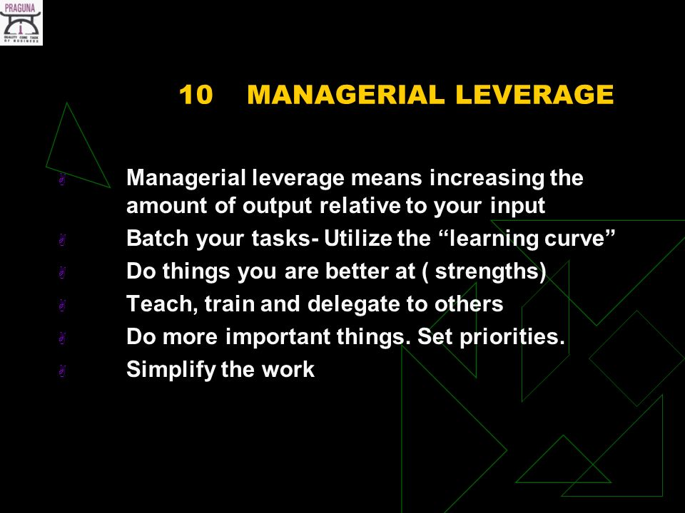 10MANAGERIAL LEVERAGE Managerial leverage means increasing the amount of output relative to your input Batch your tasks- Utilize the learning curve Do things you are better at ( strengths) Teach, train and delegate to others Do more important things.