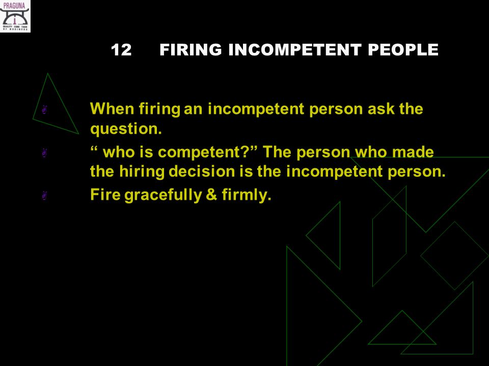 12FIRING INCOMPETENT PEOPLE When firing an incompetent person ask the question.