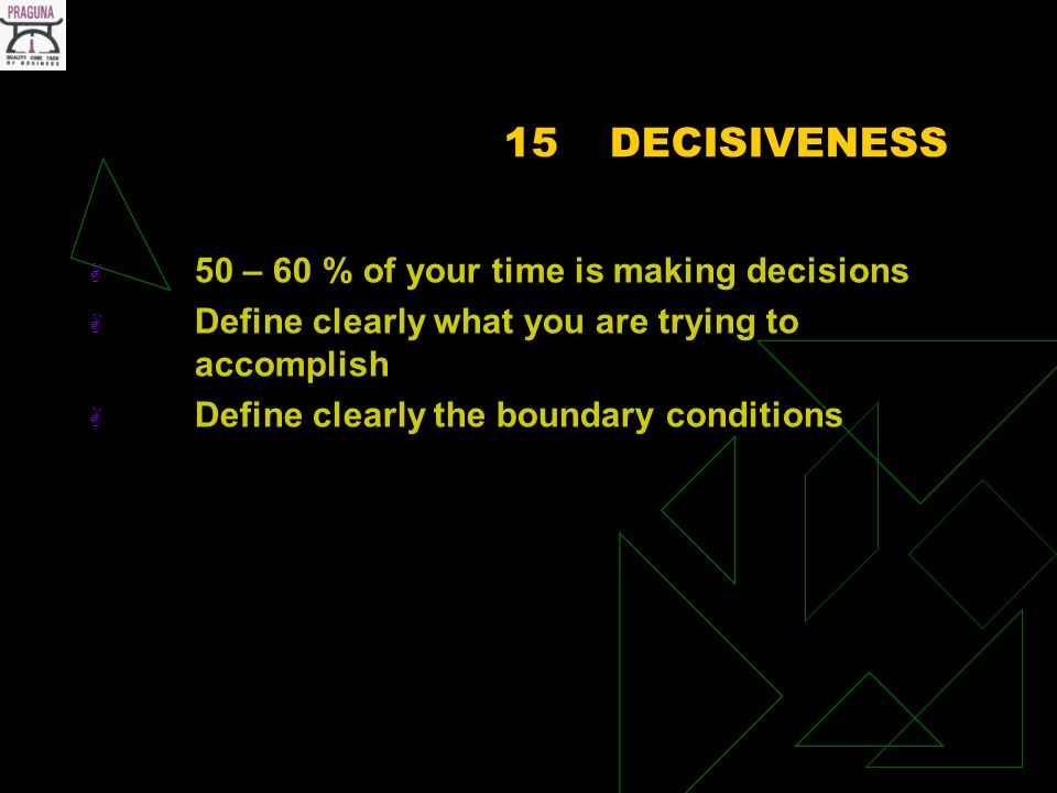 15DECISIVENESS 50 – 60 % of your time is making decisions Define clearly what you are trying to accomplish Define clearly the boundary conditions