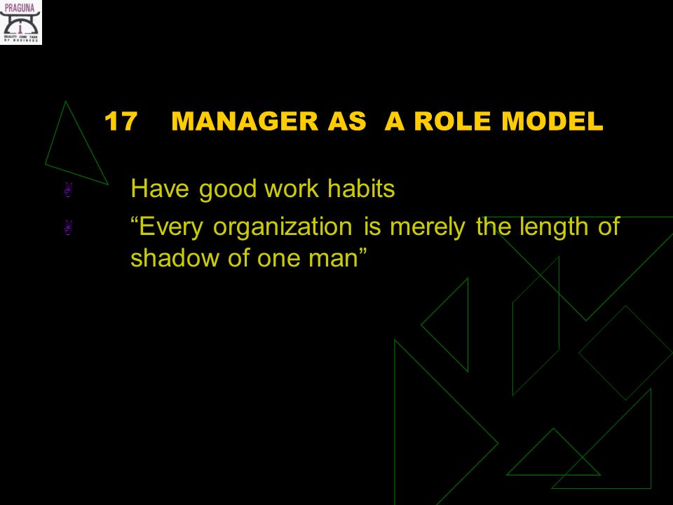 17MANAGER AS A ROLE MODEL Have good work habits Every organization is merely the length of shadow of one man
