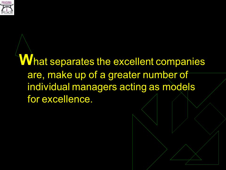 W hat separates the excellent companies are, make up of a greater number of individual managers acting as models for excellence.