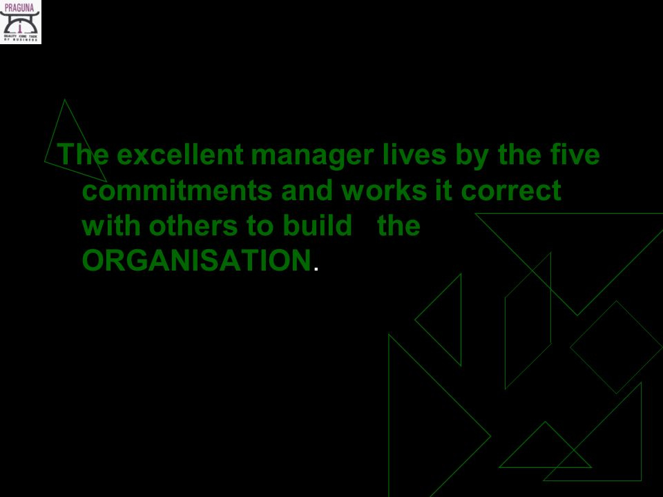 The excellent manager lives by the five commitments and works it correct with others to build the ORGANISATION.