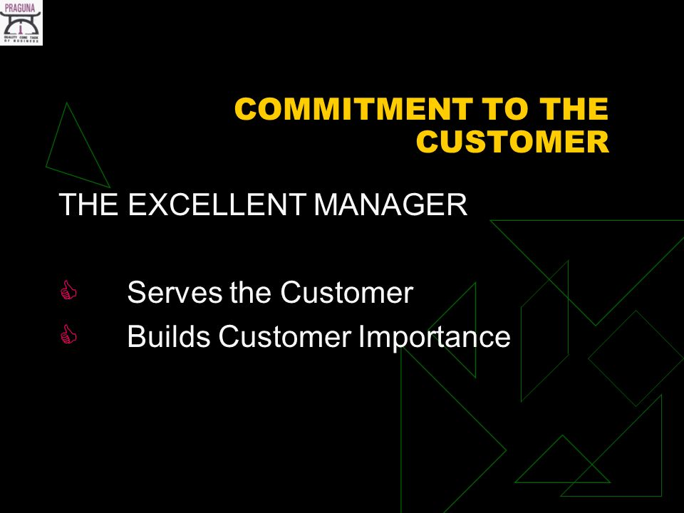 COMMITMENT TO THE CUSTOMER THE EXCELLENT MANAGER Serves the Customer Builds Customer Importance