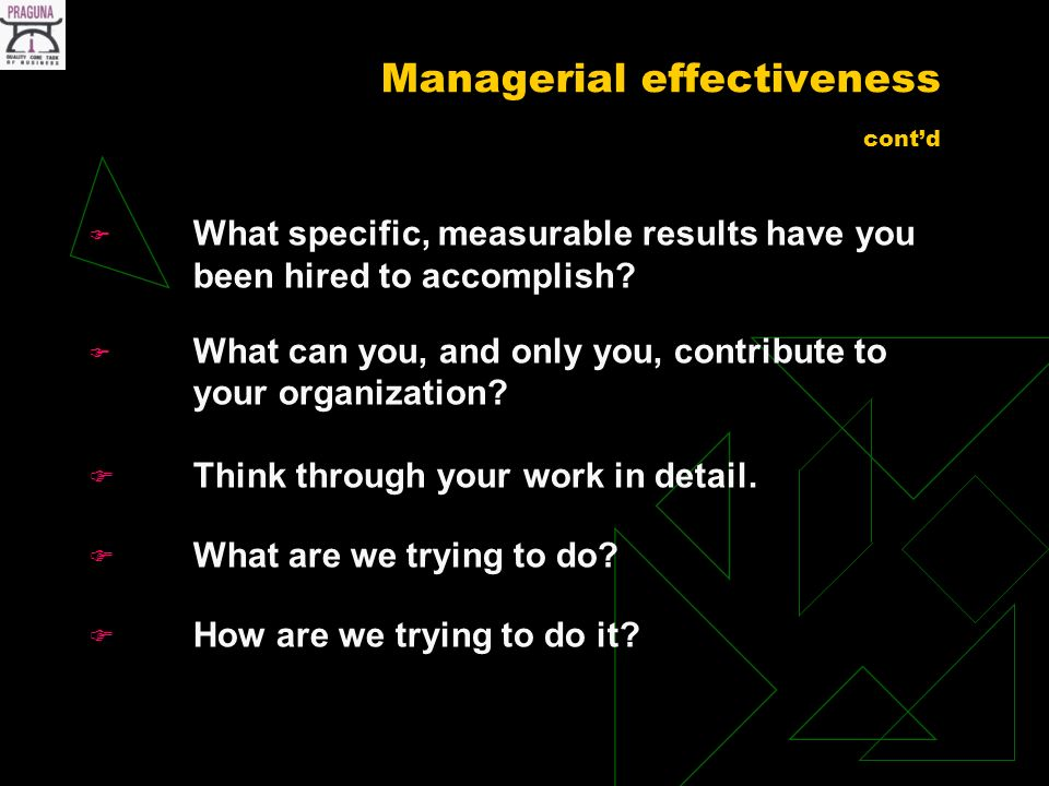 Managerial effectiveness contd What specific, measurable results have you been hired to accomplish.