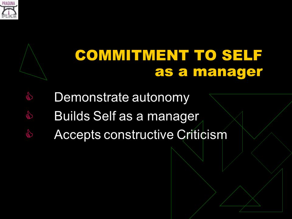 COMMITMENT TO SELF as a manager Demonstrate autonomy Builds Self as a manager Accepts constructive Criticism