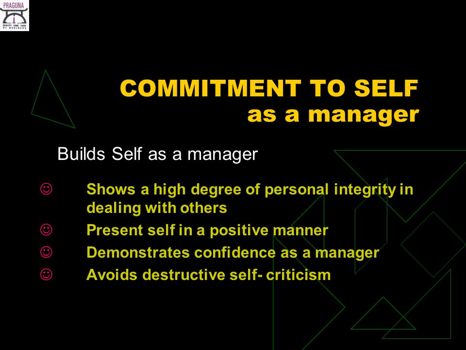 COMMITMENT TO SELF as a manager Builds Self as a manager Shows a high degree of personal integrity in dealing with others Present self in a positive manner Demonstrates confidence as a manager Avoids destructive self- criticism