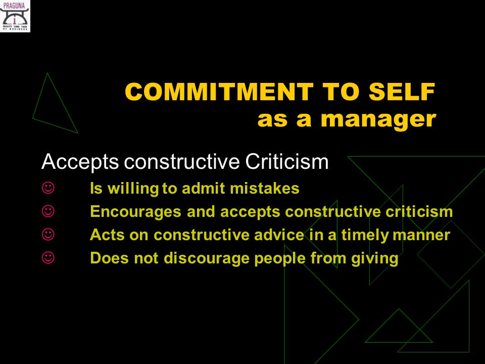 COMMITMENT TO SELF as a manager Accepts constructive Criticism Is willing to admit mistakes Encourages and accepts constructive criticism Acts on constructive advice in a timely manner Does not discourage people from giving