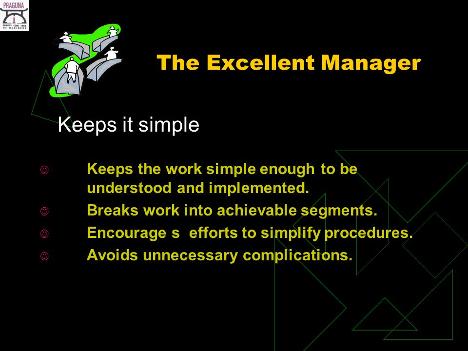 The Excellent Manager Keeps it simple Keeps the work simple enough to be understood and implemented.