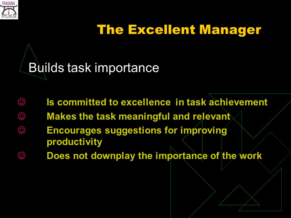 The Excellent Manager Builds task importance Is committed to excellence in task achievement Makes the task meaningful and relevant Encourages suggestions for improving productivity Does not downplay the importance of the work