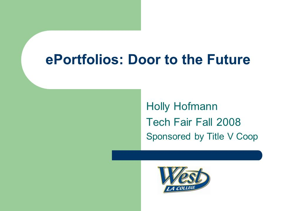 ePortfolios: Door to the Future Holly Hofmann Tech Fair Fall 2008 Sponsored by Title V Coop
