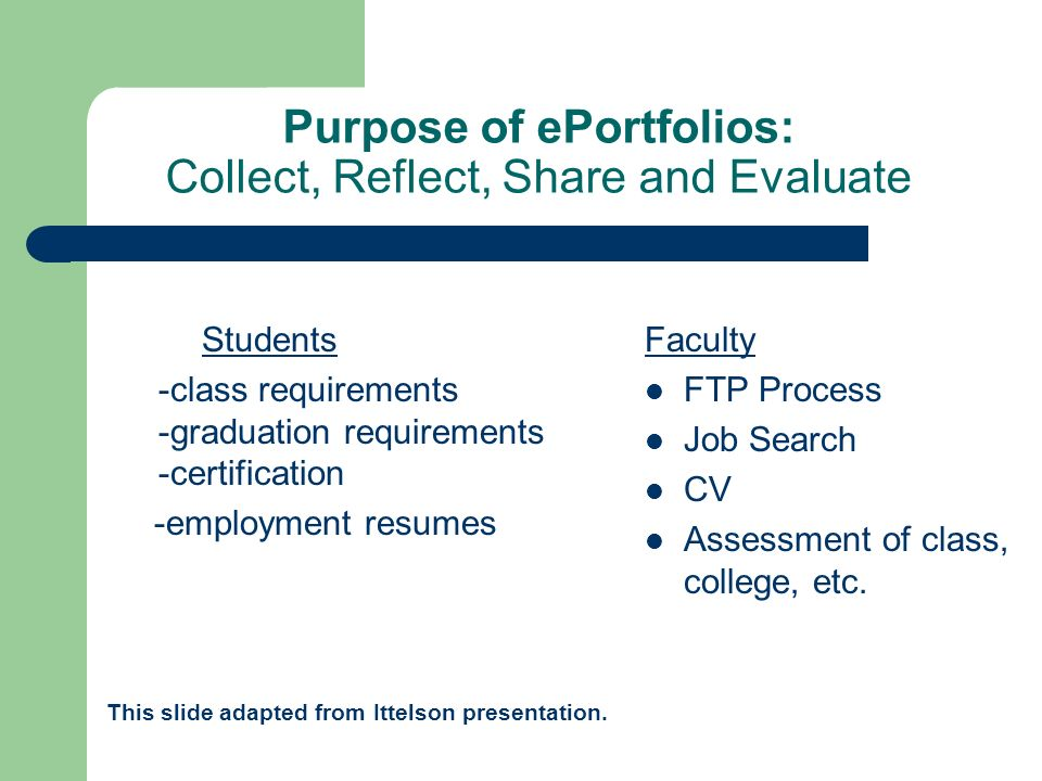 Purpose of ePortfolios: Collect, Reflect, Share and Evaluate Students -class requirements -graduation requirements -certification -employment resumes This slide adapted from Ittelson presentation.