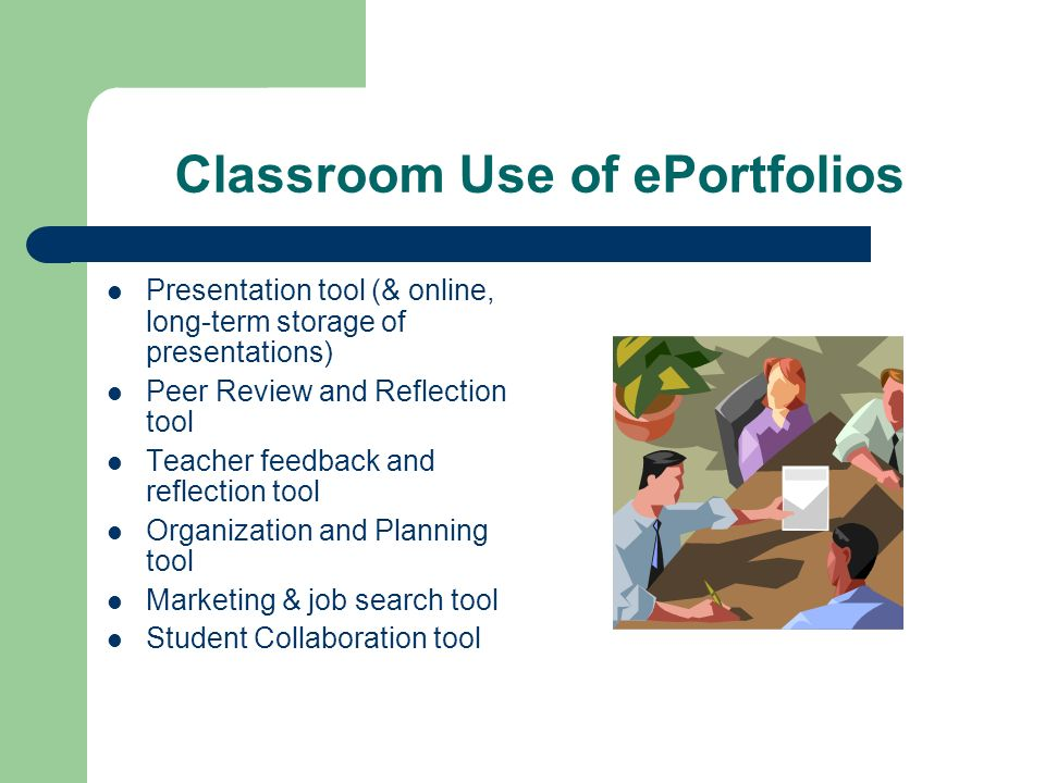 Classroom Use of ePortfolios Presentation tool (& online, long-term storage of presentations) Peer Review and Reflection tool Teacher feedback and reflection tool Organization and Planning tool Marketing & job search tool Student Collaboration tool