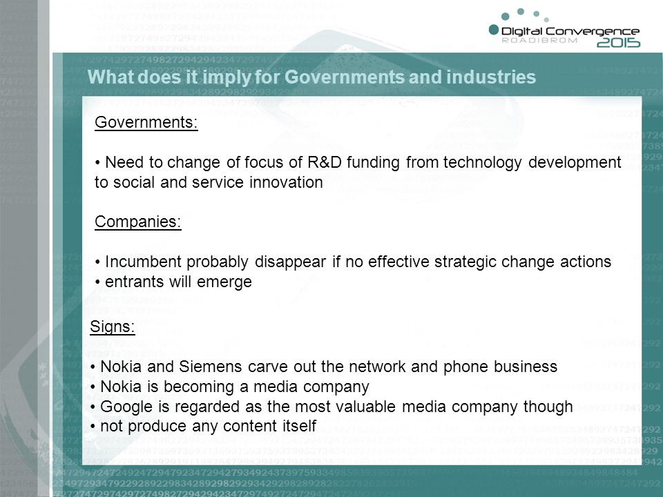 Governments: Need to change of focus of R&D funding from technology development to social and service innovation Companies: Incumbent probably disappear if no effective strategic change actions entrants will emerge What does it imply for Governments and industries Signs: Nokia and Siemens carve out the network and phone business Nokia is becoming a media company Google is regarded as the most valuable media company though not produce any content itself