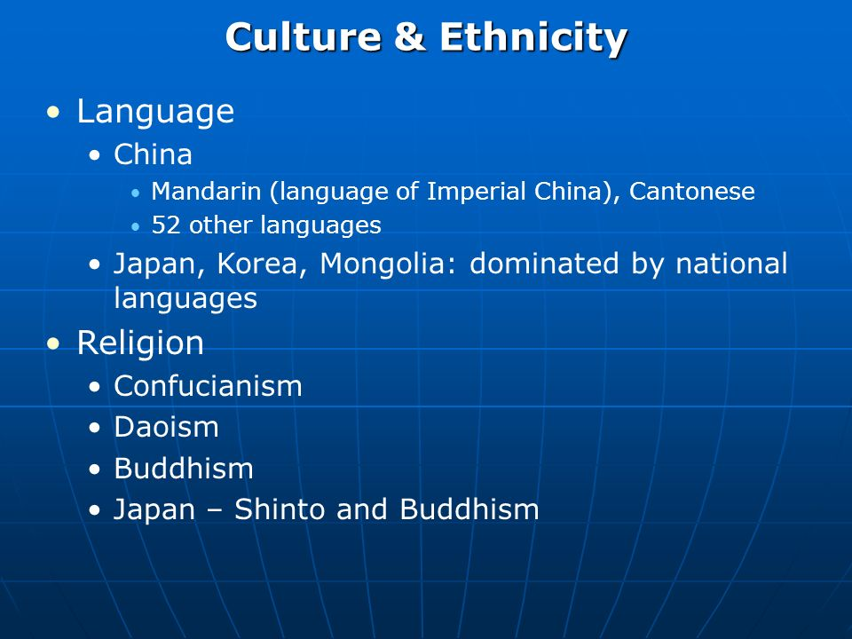 Culture & Ethnicity Language China Mandarin (language of Imperial China), Cantonese 52 other languages Japan, Korea, Mongolia: dominated by national languages Religion Confucianism Daoism Buddhism Japan – Shinto and Buddhism