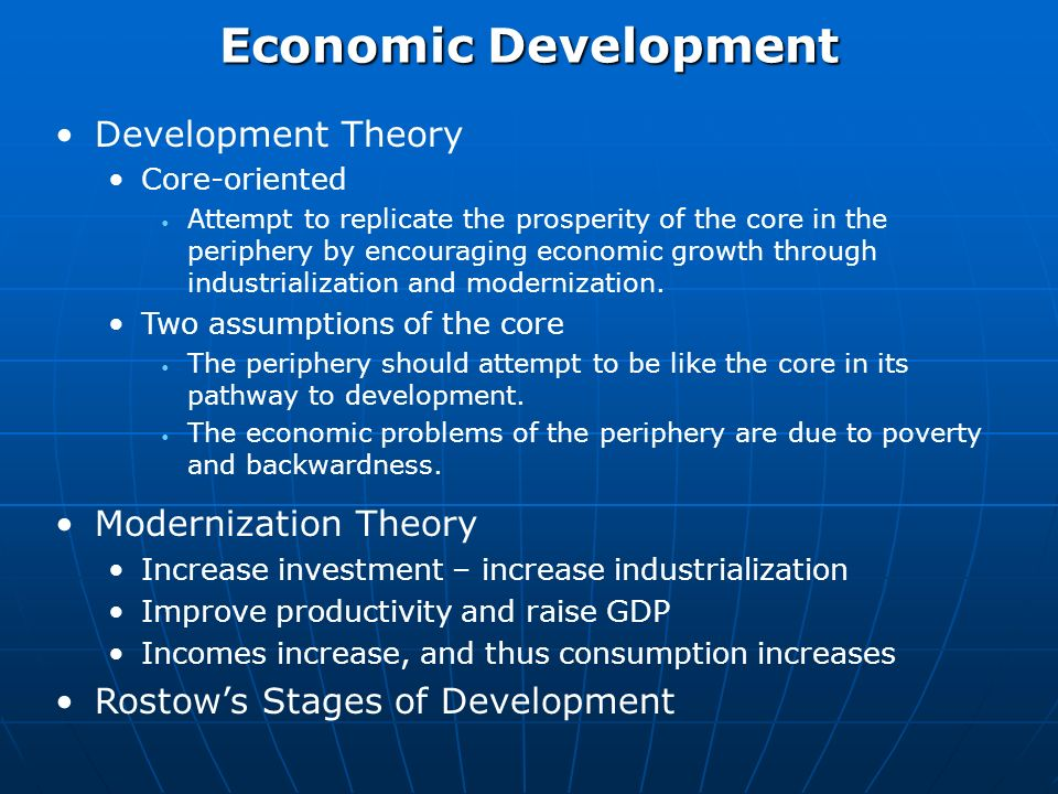 Economic Development Development Theory Core-oriented Attempt to replicate the prosperity of the core in the periphery by encouraging economic growth through industrialization and modernization.