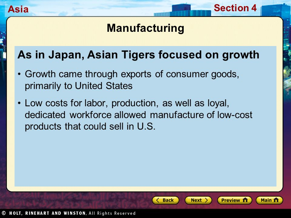Asia Section 4 Manufacturing As in Japan, Asian Tigers focused on growth Growth came through exports of consumer goods, primarily to United States Low costs for labor, production, as well as loyal, dedicated workforce allowed manufacture of low-cost products that could sell in U.S.