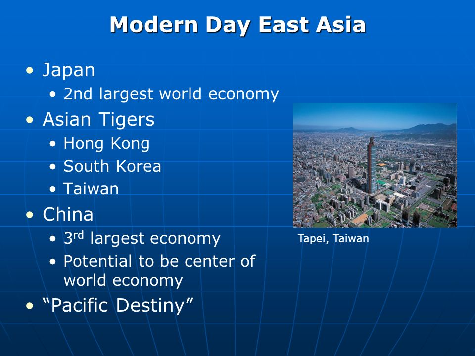 Modern Day East Asia Japan 2nd largest world economy Asian Tigers Hong Kong South Korea Taiwan China 3 rd largest economy Potential to be center of world economy Pacific Destiny Tapei, Taiwan