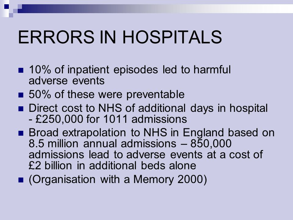 ERRORS IN HOSPITALS 10% of inpatient episodes led to harmful adverse events 50% of these were preventable Direct cost to NHS of additional days in hospital - £250,000 for 1011 admissions Broad extrapolation to NHS in England based on 8.5 million annual admissions – 850,000 admissions lead to adverse events at a cost of £2 billion in additional beds alone (Organisation with a Memory 2000)