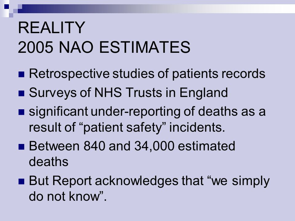 REALITY 2005 NAO ESTIMATES Retrospective studies of patients records Surveys of NHS Trusts in England significant under-reporting of deaths as a result of patient safety incidents.
