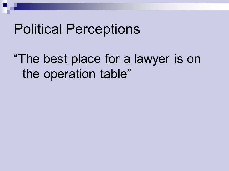 Political Perceptions The best place for a lawyer is on the operation table