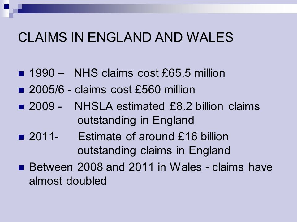 CLAIMS IN ENGLAND AND WALES 1990 – NHS claims cost £65.5 million 2005/6 - claims cost £560 million NHSLA estimated £8.2 billion claims outstanding in England Estimate of around £16 billion outstanding claims in England Between 2008 and 2011 in Wales - claims have almost doubled