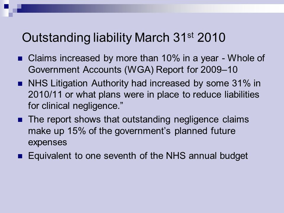 Outstanding liability March 31 st 2010 Claims increased by more than 10% in a year - Whole of Government Accounts (WGA) Report for 2009–10 NHS Litigation Authority had increased by some 31% in 2010/11 or what plans were in place to reduce liabilities for clinical negligence.