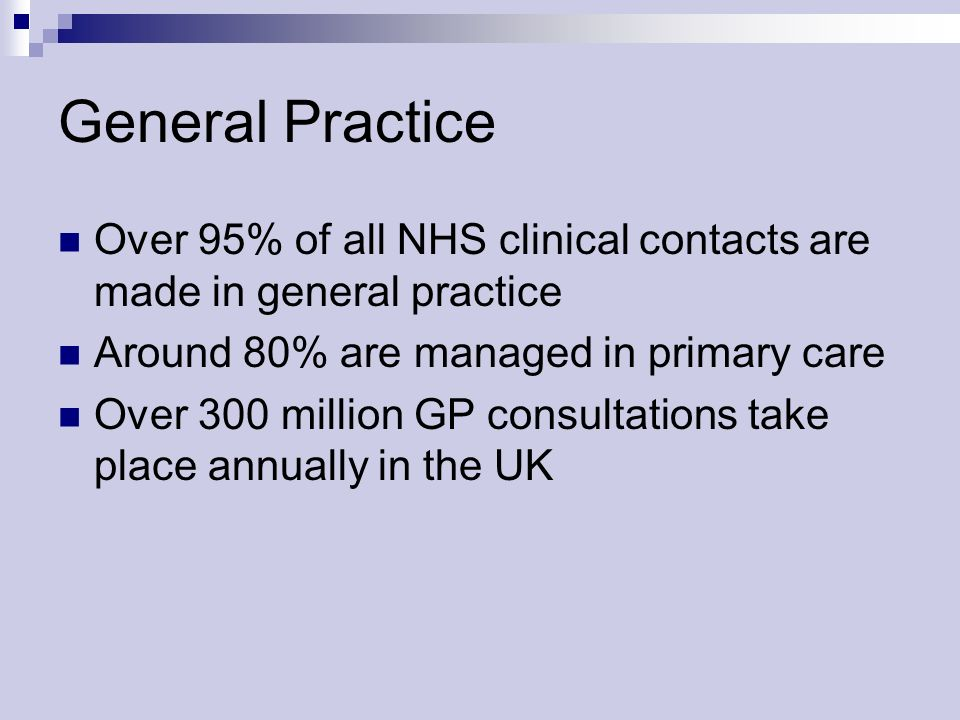 General Practice Over 95% of all NHS clinical contacts are made in general practice Around 80% are managed in primary care Over 300 million GP consultations take place annually in the UK