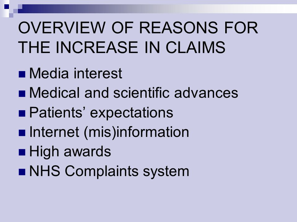 OVERVIEW OF REASONS FOR THE INCREASE IN CLAIMS Media interest Medical and scientific advances Patients expectations Internet (mis)information High awards NHS Complaints system