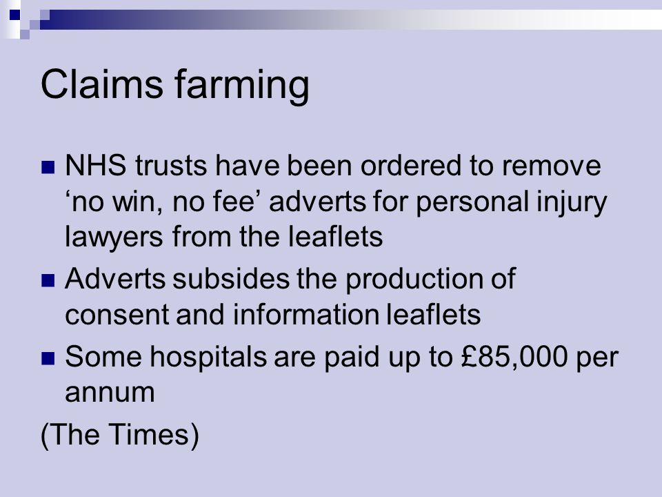 Claims farming NHS trusts have been ordered to remove no win, no fee adverts for personal injury lawyers from the leaflets Adverts subsides the production of consent and information leaflets Some hospitals are paid up to £85,000 per annum (The Times)