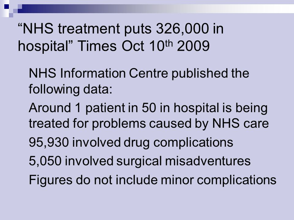 NHS treatment puts 326,000 in hospital Times Oct 10 th 2009 NHS Information Centre published the following data: Around 1 patient in 50 in hospital is being treated for problems caused by NHS care 95,930 involved drug complications 5,050 involved surgical misadventures Figures do not include minor complications