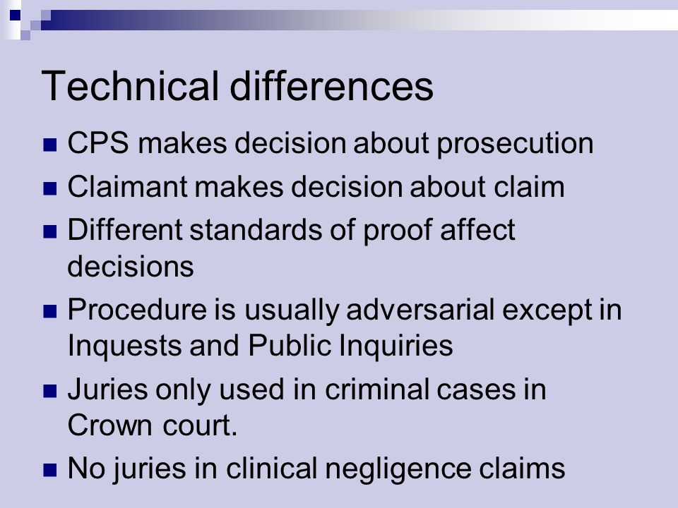 Technical differences CPS makes decision about prosecution Claimant makes decision about claim Different standards of proof affect decisions Procedure is usually adversarial except in Inquests and Public Inquiries Juries only used in criminal cases in Crown court.