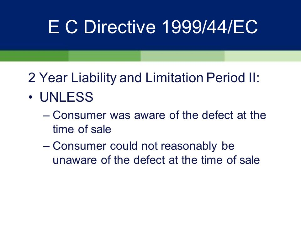 E C Directive 1999/44/EC 2 Year Liability and Limitation Period I: Basic premise is that goods must conform with contract of sale Seller liable for any lack of conformity which exists at the time of delivery and which becomes apparent within 2 years of the date of delivery