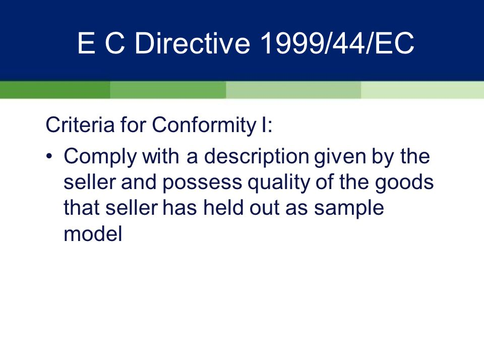 E C Directive 1999/44/EC 2 Year Liability and Limitation Period II: UNLESS –Consumer was aware of the defect at the time of sale –Consumer could not reasonably be unaware of the defect at the time of sale