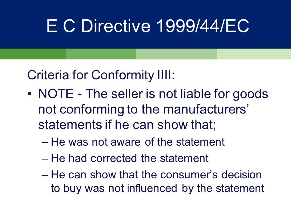 E C Directive 1999/44/EC Criteria for Conformity III: Show the quality and performance normal in goods of this type - viz a viz –The nature of the goods –Taking into account public statements/ advertising/labelling re specific characteristics of the goods made about them by the seller, the manufacturer or his representative