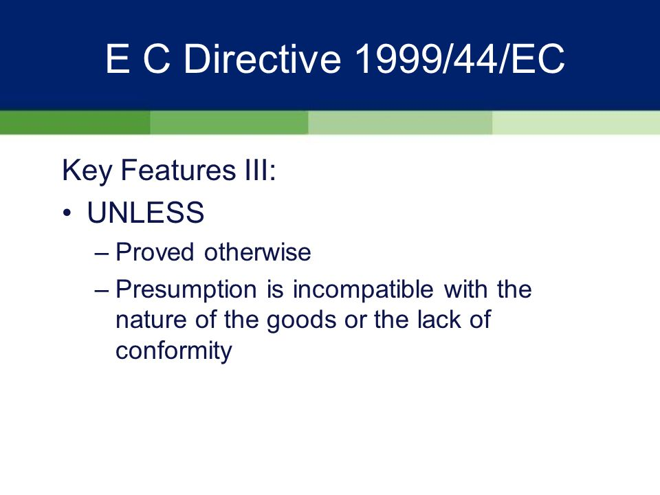 E C Directive 1999/44/EC Key Features III: Reversed burden of proof - any lack of conformity (defect) which becomes apparent within the first 6 months of delivery is presumed to have existed at the time of delivery