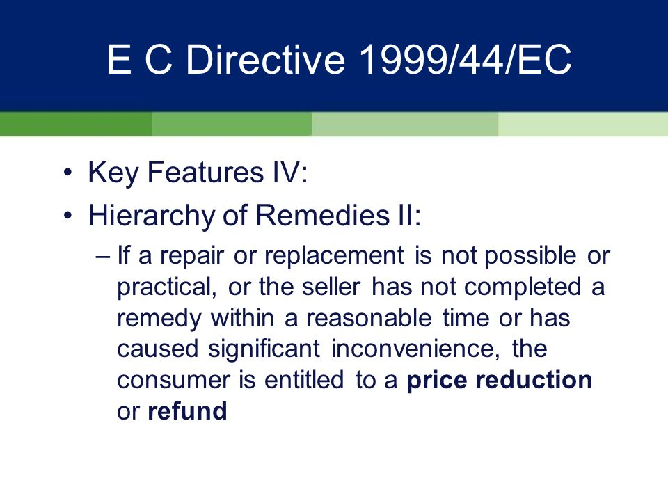 E C Directive 1999/44/EC Key Features IV: Hierarchy of Remedies I: –In the event of any lack of conformity, the consumer is entitled to free repair or replacement whichever is the most economical and practical, within a reasonable time and without any significant inconvenience