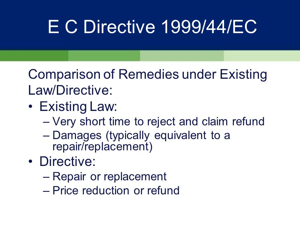 E C Directive 1999/44/EC Key Features IV: Hierarchy of Remedies II: –If a repair or replacement is not possible or practical, or the seller has not completed a remedy within a reasonable time or has caused significant inconvenience, the consumer is entitled to a price reduction or refund