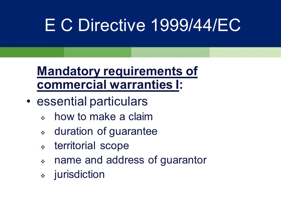 E C Directive 1999/44/EC Mandatory requirements of commercial warranties I: Legally binding on offeror under conditions set out in guarantee State that statutory rights not affected by guarantee plain intelligible language